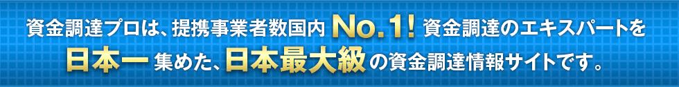 資金調達プロは、提携事業者数国内No.1資金調達のエキスパートを日本一集めた、     日本最大級の資金調達情報サイトです。