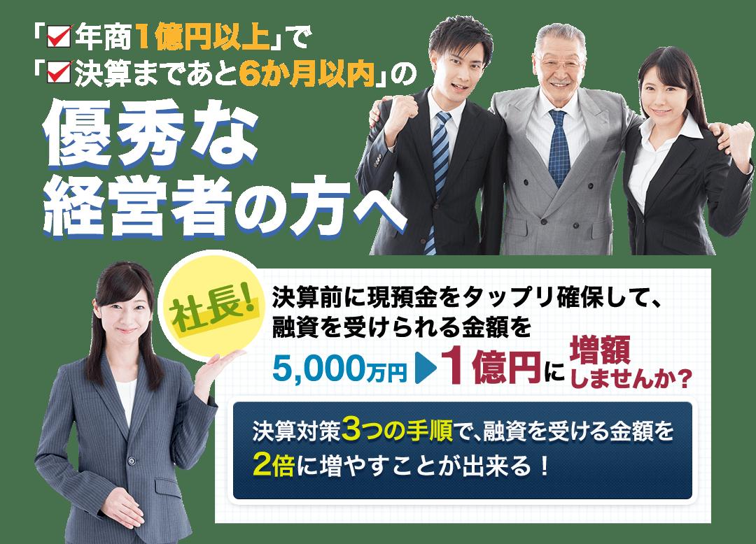 優秀な経営者の方へ 決算前に現預金をタップリ確保して、 融資を受けられる金額を5,000万円から1億円に増額しませんか?