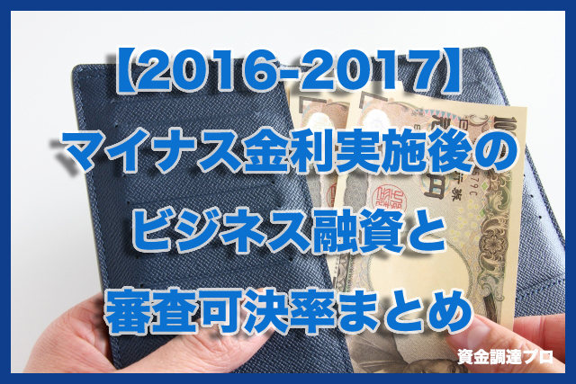 【2016-2017】マイナス金利実施後のビジネス融資と審査可決率まとめ
