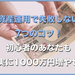 資産運用で失敗しない7つのコツ!初心者のあなたも確実に1000万円増やせる