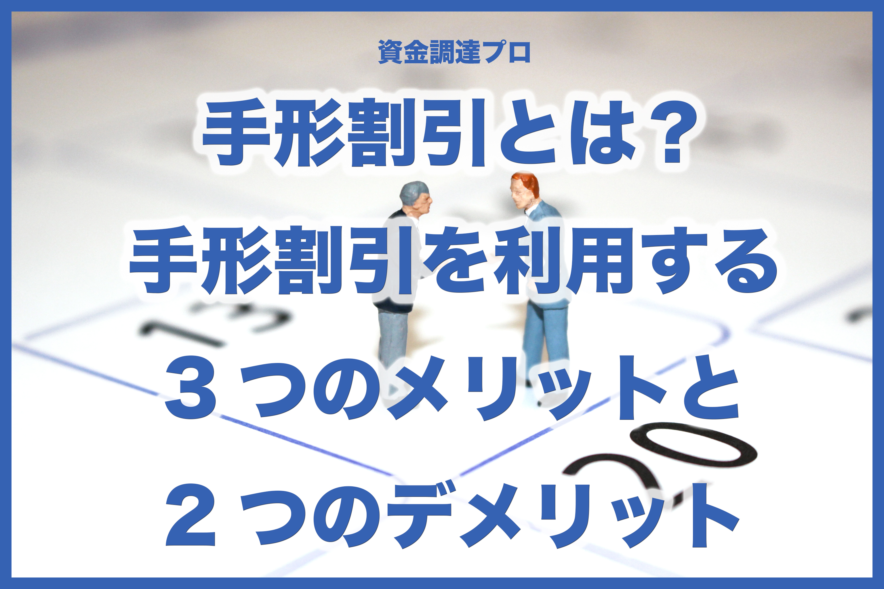 手形割引とは?手形割引を利用する3つのメリットと2つのデメリット
