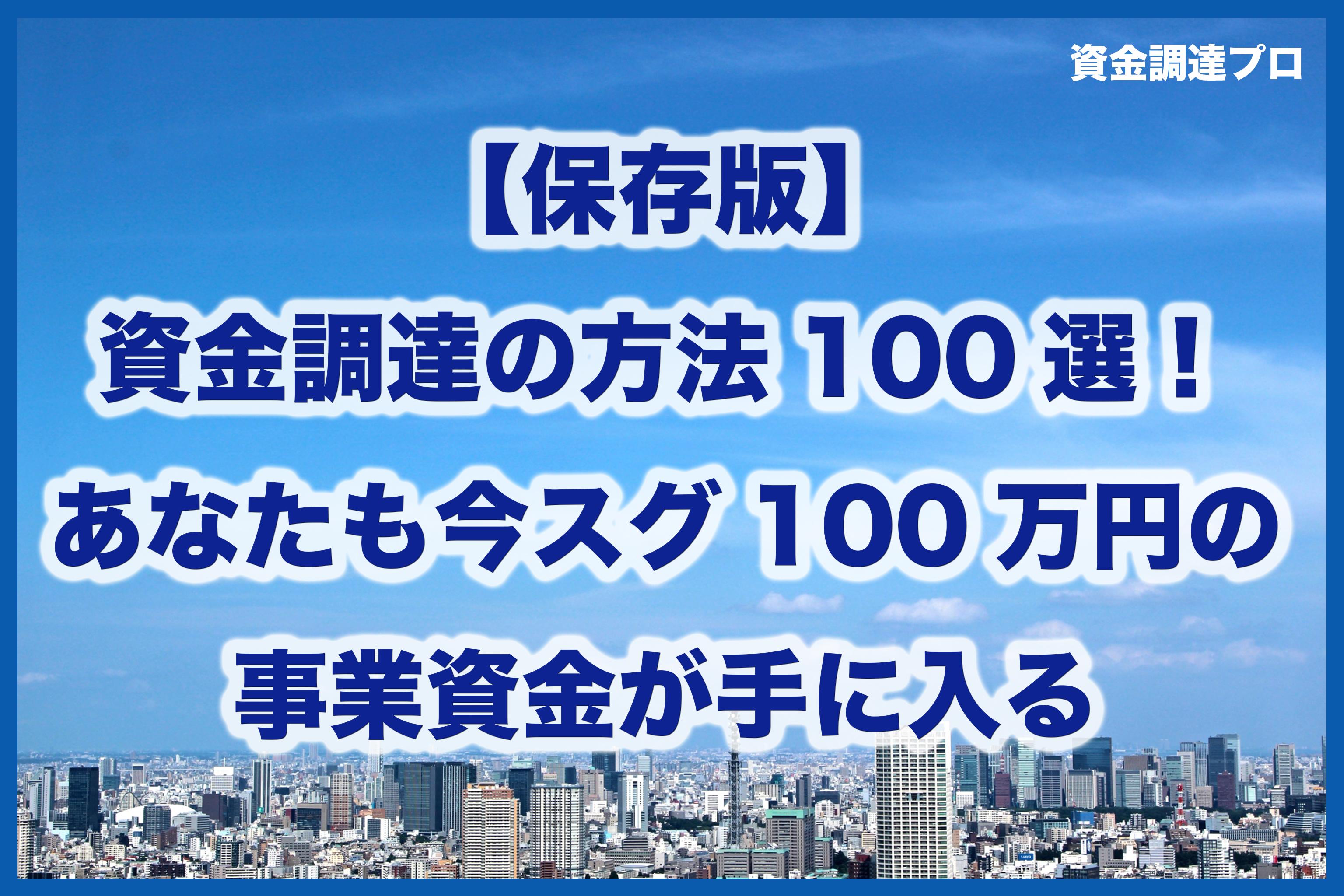 【保存版】資金調達の方法100選!あなたも今スグ100万円の事業資金が手に入る